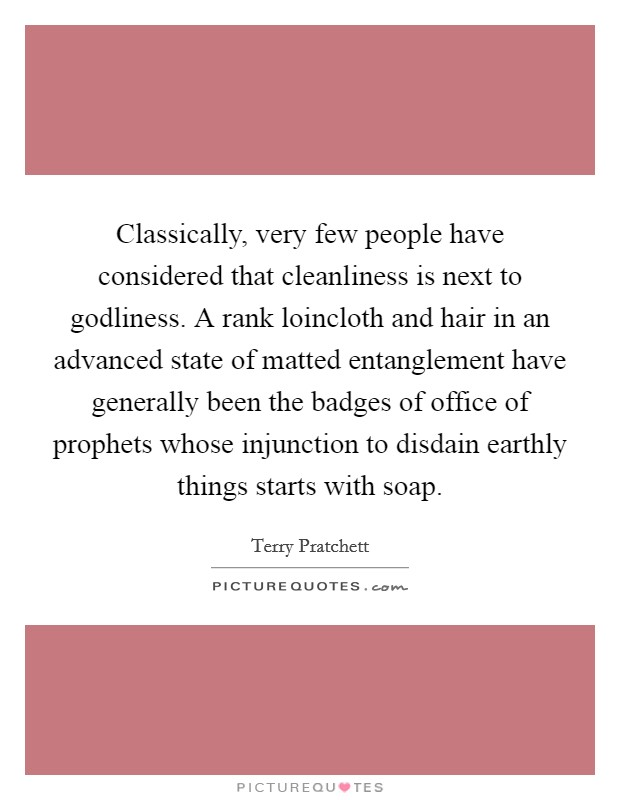 Classically, very few people have considered that cleanliness is next to godliness. A rank loincloth and hair in an advanced state of matted entanglement have generally been the badges of office of prophets whose injunction to disdain earthly things starts with soap Picture Quote #1