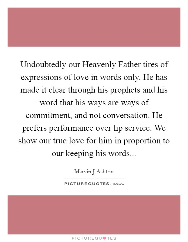 Undoubtedly our Heavenly Father tires of expressions of love in words only. He has made it clear through his prophets and his word that his ways are ways of commitment, and not conversation. He prefers performance over lip service. We show our true love for him in proportion to our keeping his words Picture Quote #1