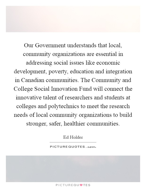 Our Government understands that local, community organizations are essential in addressing social issues like economic development, poverty, education and integration in Canadian communities. The Community and College Social Innovation Fund will connect the innovative talent of researchers and students at colleges and polytechnics to meet the research needs of local community organizations to build stronger, safer, healthier communities Picture Quote #1