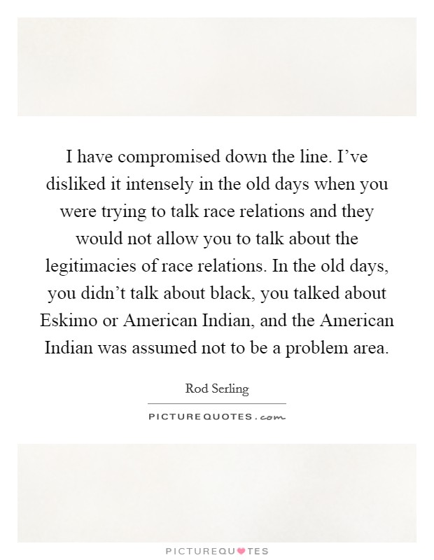 I have compromised down the line. I've disliked it intensely in the old days when you were trying to talk race relations and they would not allow you to talk about the legitimacies of race relations. In the old days, you didn't talk about black, you talked about Eskimo or American Indian, and the American Indian was assumed not to be a problem area Picture Quote #1