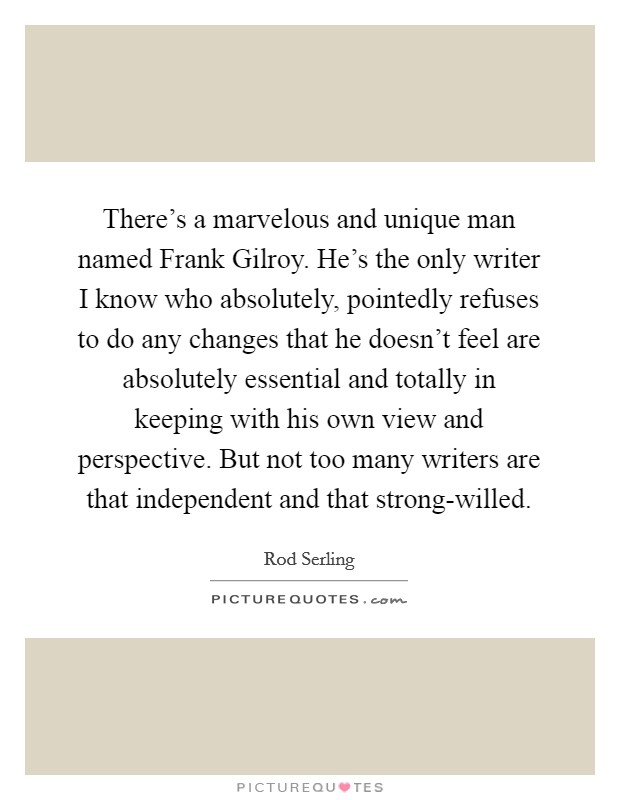There's a marvelous and unique man named Frank Gilroy. He's the only writer I know who absolutely, pointedly refuses to do any changes that he doesn't feel are absolutely essential and totally in keeping with his own view and perspective. But not too many writers are that independent and that strong-willed Picture Quote #1