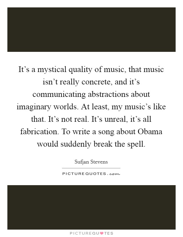 It's a mystical quality of music, that music isn't really concrete, and it's communicating abstractions about imaginary worlds. At least, my music's like that. It's not real. It's unreal, it's all fabrication. To write a song about Obama would suddenly break the spell Picture Quote #1