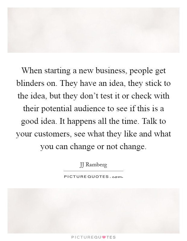 When starting a new business, people get blinders on. They have an idea, they stick to the idea, but they don't test it or check with their potential audience to see if this is a good idea. It happens all the time. Talk to your customers, see what they like and what you can change or not change Picture Quote #1