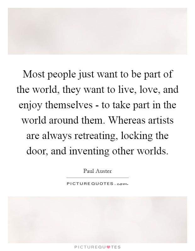 Most people just want to be part of the world, they want to live, love, and enjoy themselves - to take part in the world around them. Whereas artists are always retreating, locking the door, and inventing other worlds Picture Quote #1