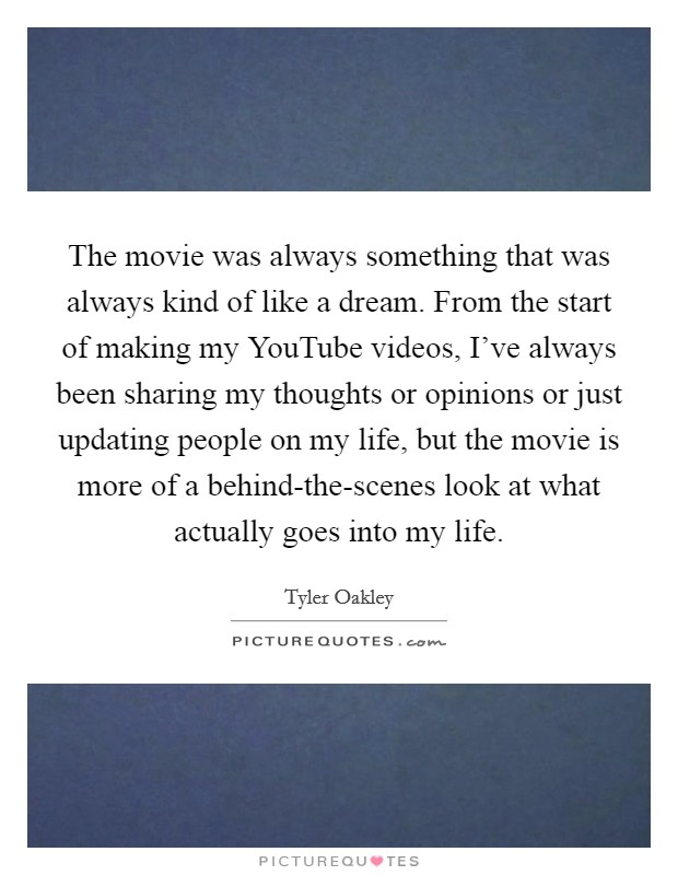 The movie was always something that was always kind of like a dream. From the start of making my YouTube videos, I've always been sharing my thoughts or opinions or just updating people on my life, but the movie is more of a behind-the-scenes look at what actually goes into my life Picture Quote #1