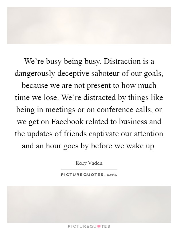 We're busy being busy. Distraction is a dangerously deceptive saboteur of our goals, because we are not present to how much time we lose. We're distracted by things like being in meetings or on conference calls, or we get on Facebook related to business and the updates of friends captivate our attention and an hour goes by before we wake up Picture Quote #1