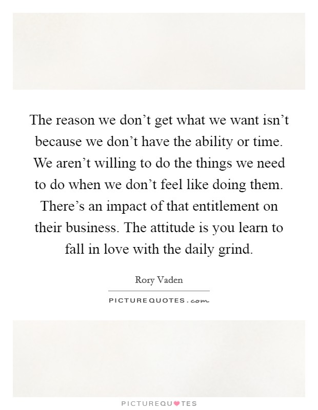 The reason we don't get what we want isn't because we don't have the ability or time. We aren't willing to do the things we need to do when we don't feel like doing them. There's an impact of that entitlement on their business. The attitude is you learn to fall in love with the daily grind Picture Quote #1