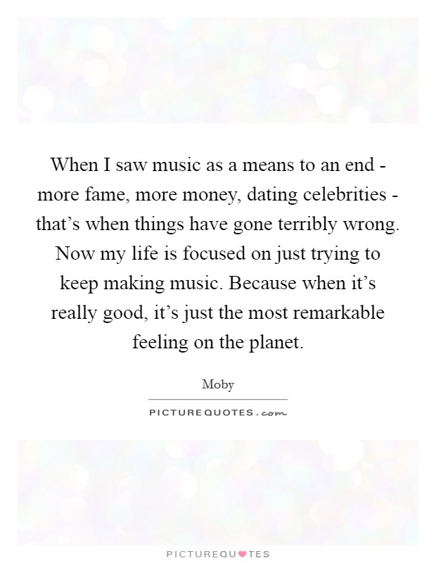 When I saw music as a means to an end - more fame, more money, dating celebrities - that's when things have gone terribly wrong. Now my life is focused on just trying to keep making music. Because when it's really good, it's just the most remarkable feeling on the planet Picture Quote #1