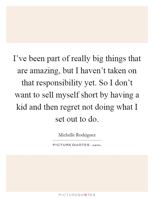 I've been part of really big things that are amazing, but I haven't taken on that responsibility yet. So I don't want to sell myself short by having a kid and then regret not doing what I set out to do Picture Quote #1