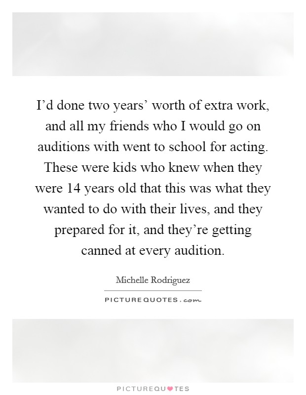 I'd done two years' worth of extra work, and all my friends who I would go on auditions with went to school for acting. These were kids who knew when they were 14 years old that this was what they wanted to do with their lives, and they prepared for it, and they're getting canned at every audition Picture Quote #1