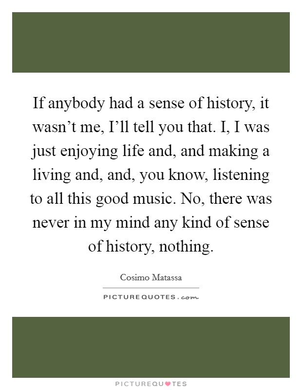 If anybody had a sense of history, it wasn't me, I'll tell you that. I, I was just enjoying life and, and making a living and, and, you know, listening to all this good music. No, there was never in my mind any kind of sense of history, nothing Picture Quote #1