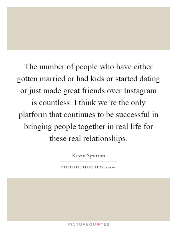 The number of people who have either gotten married or had kids or started dating or just made great friends over Instagram is countless. I think we're the only platform that continues to be successful in bringing people together in real life for these real relationships Picture Quote #1