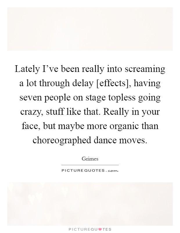 Lately I've been really into screaming a lot through delay [effects], having seven people on stage topless going crazy, stuff like that. Really in your face, but maybe more organic than choreographed dance moves Picture Quote #1