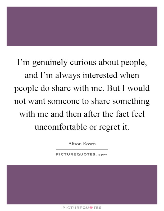 I'm genuinely curious about people, and I'm always interested when people do share with me. But I would not want someone to share something with me and then after the fact feel uncomfortable or regret it Picture Quote #1
