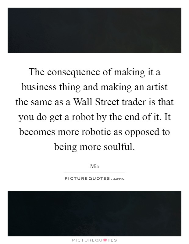 The consequence of making it a business thing and making an artist the same as a Wall Street trader is that you do get a robot by the end of it. It becomes more robotic as opposed to being more soulful Picture Quote #1