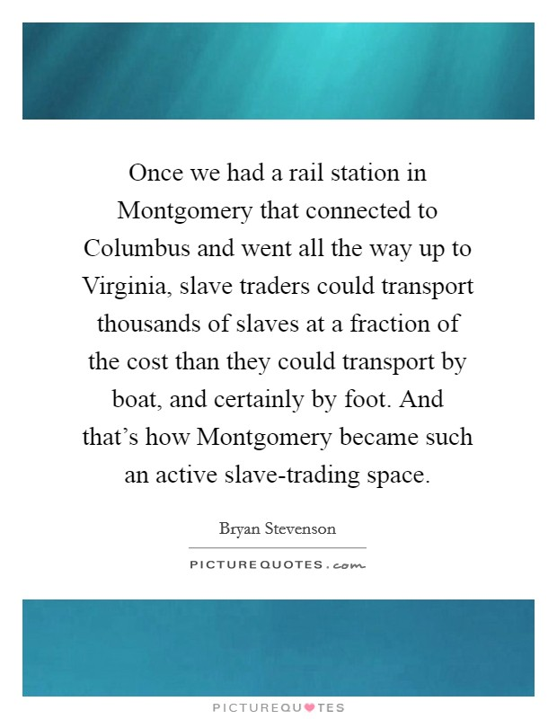 Once we had a rail station in Montgomery that connected to Columbus and went all the way up to Virginia, slave traders could transport thousands of slaves at a fraction of the cost than they could transport by boat, and certainly by foot. And that's how Montgomery became such an active slave-trading space Picture Quote #1