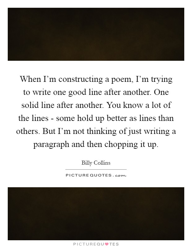When I'm constructing a poem, I'm trying to write one good line after another. One solid line after another. You know a lot of the lines - some hold up better as lines than others. But I'm not thinking of just writing a paragraph and then chopping it up Picture Quote #1