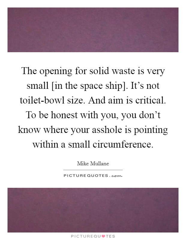 The opening for solid waste is very small [in the space ship]. It's not toilet-bowl size. And aim is critical. To be honest with you, you don't know where your asshole is pointing within a small circumference Picture Quote #1