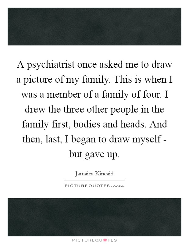 A psychiatrist once asked me to draw a picture of my family. This is when I was a member of a family of four. I drew the three other people in the family first, bodies and heads. And then, last, I began to draw myself - but gave up Picture Quote #1