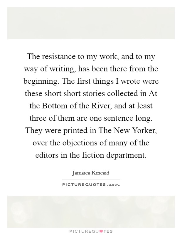 The resistance to my work, and to my way of writing, has been there from the beginning. The first things I wrote were these short short stories collected in At the Bottom of the River, and at least three of them are one sentence long. They were printed in The New Yorker, over the objections of many of the editors in the fiction department Picture Quote #1