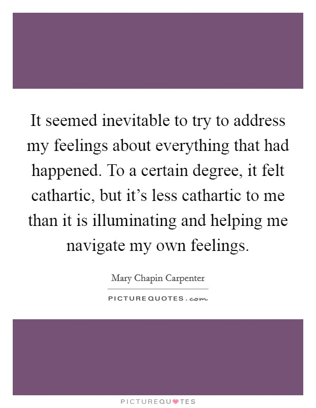 It seemed inevitable to try to address my feelings about everything that had happened. To a certain degree, it felt cathartic, but it's less cathartic to me than it is illuminating and helping me navigate my own feelings Picture Quote #1