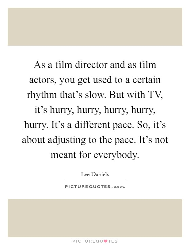 As a film director and as film actors, you get used to a certain rhythm that's slow. But with TV, it's hurry, hurry, hurry, hurry, hurry. It's a different pace. So, it's about adjusting to the pace. It's not meant for everybody Picture Quote #1