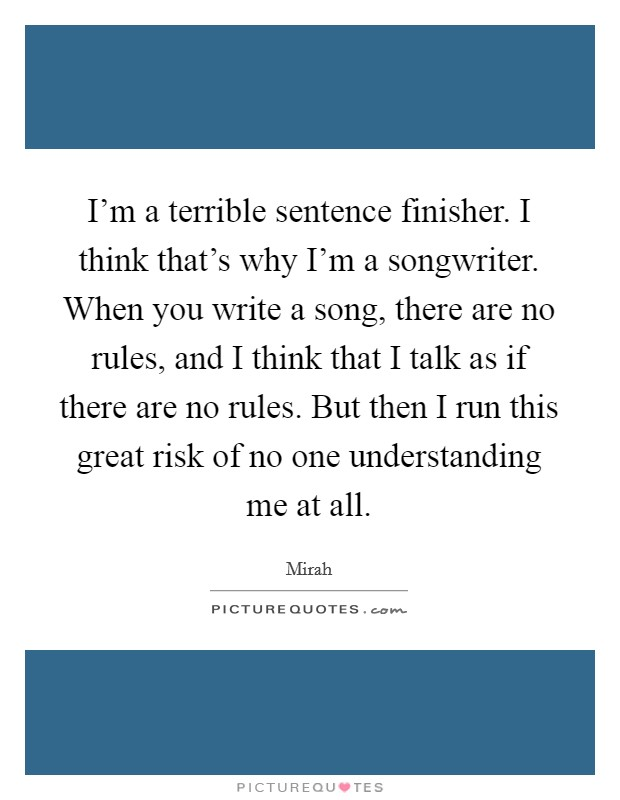 I'm a terrible sentence finisher. I think that's why I'm a songwriter. When you write a song, there are no rules, and I think that I talk as if there are no rules. But then I run this great risk of no one understanding me at all Picture Quote #1
