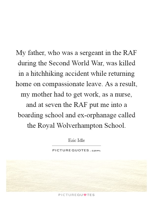 My father, who was a sergeant in the RAF during the Second World War, was killed in a hitchhiking accident while returning home on compassionate leave. As a result, my mother had to get work, as a nurse, and at seven the RAF put me into a boarding school and ex-orphanage called the Royal Wolverhampton School Picture Quote #1