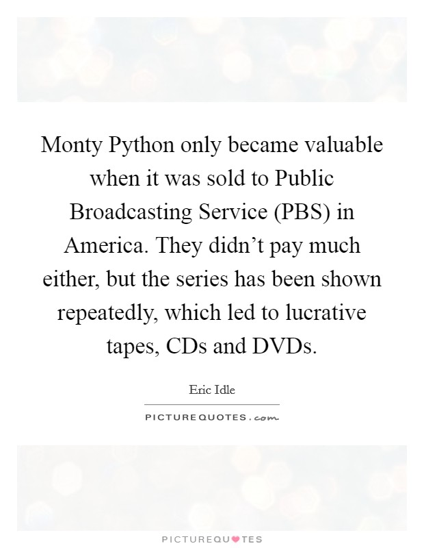 Monty Python only became valuable when it was sold to Public Broadcasting Service (PBS) in America. They didn't pay much either, but the series has been shown repeatedly, which led to lucrative tapes, CDs and DVDs Picture Quote #1