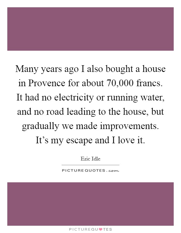 Many years ago I also bought a house in Provence for about 70,000 francs. It had no electricity or running water, and no road leading to the house, but gradually we made improvements. It's my escape and I love it Picture Quote #1