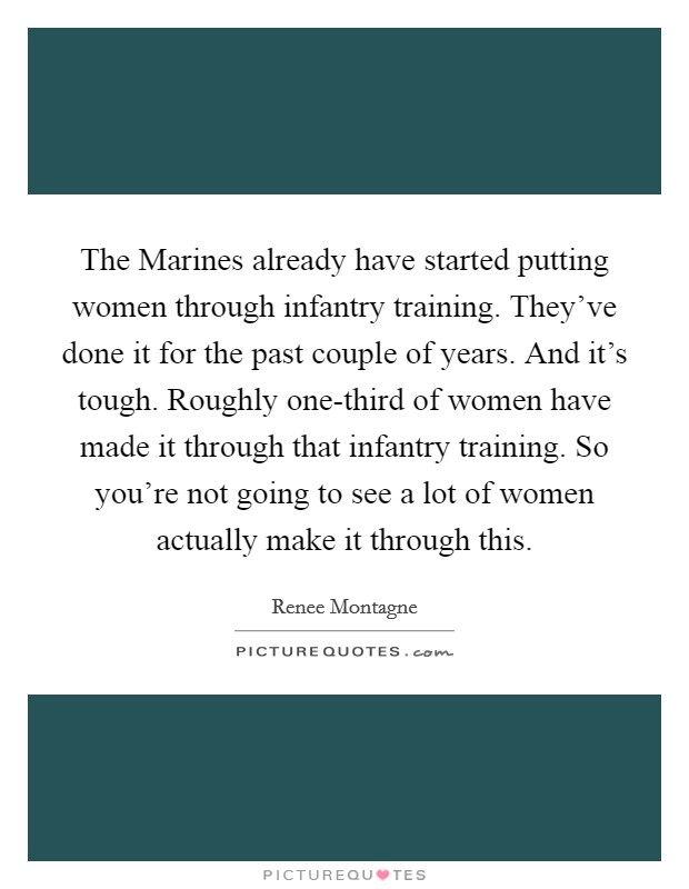 The Marines already have started putting women through infantry training. They've done it for the past couple of years. And it's tough. Roughly one-third of women have made it through that infantry training. So you're not going to see a lot of women actually make it through this Picture Quote #1