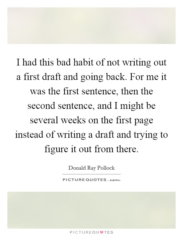 I had this bad habit of not writing out a first draft and going back. For me it was the first sentence, then the second sentence, and I might be several weeks on the first page instead of writing a draft and trying to figure it out from there Picture Quote #1