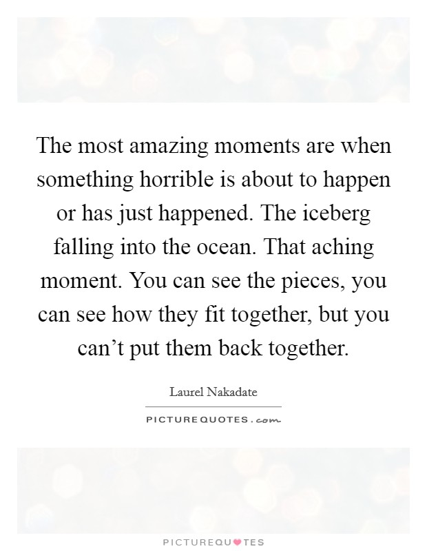 The most amazing moments are when something horrible is about to happen or has just happened. The iceberg falling into the ocean. That aching moment. You can see the pieces, you can see how they fit together, but you can't put them back together Picture Quote #1