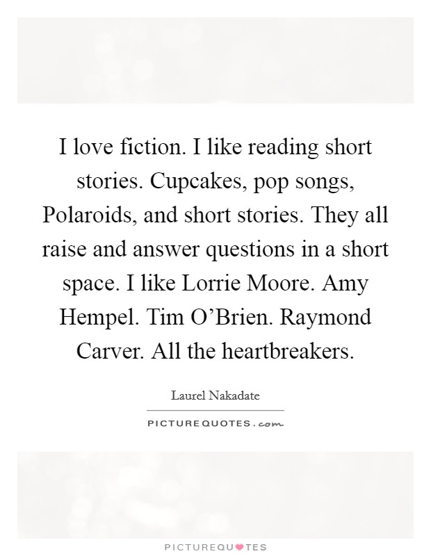 I love fiction. I like reading short stories. Cupcakes, pop songs, Polaroids, and short stories. They all raise and answer questions in a short space. I like Lorrie Moore. Amy Hempel. Tim O'Brien. Raymond Carver. All the heartbreakers Picture Quote #1
