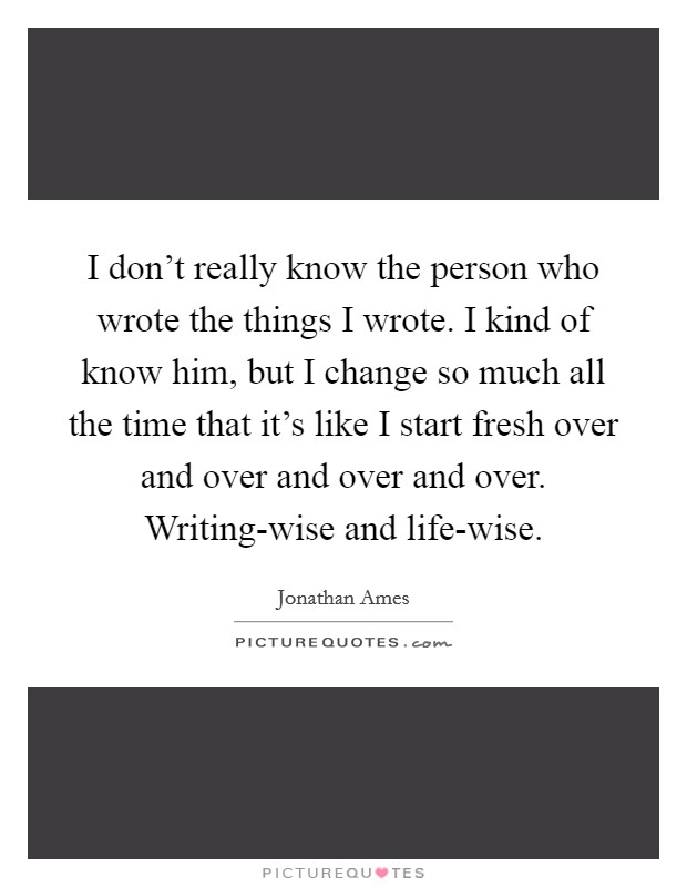 I don't really know the person who wrote the things I wrote. I kind of know him, but I change so much all the time that it's like I start fresh over and over and over and over. Writing-wise and life-wise Picture Quote #1