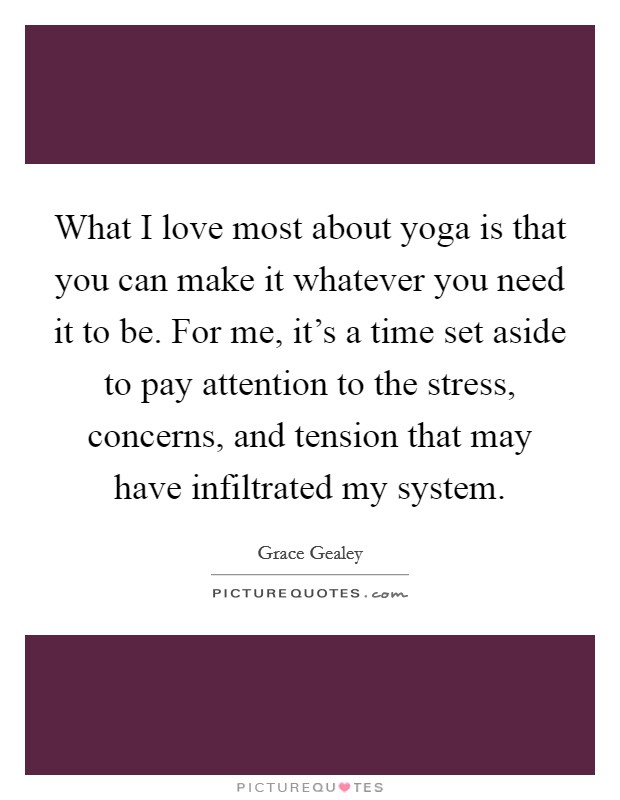 What I love most about yoga is that you can make it whatever you need it to be. For me, it's a time set aside to pay attention to the stress, concerns, and tension that may have infiltrated my system Picture Quote #1