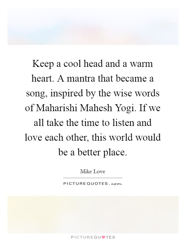 Keep a cool head and a warm heart. A mantra that became a song, inspired by the wise words of Maharishi Mahesh Yogi. If we all take the time to listen and love each other, this world would be a better place Picture Quote #1