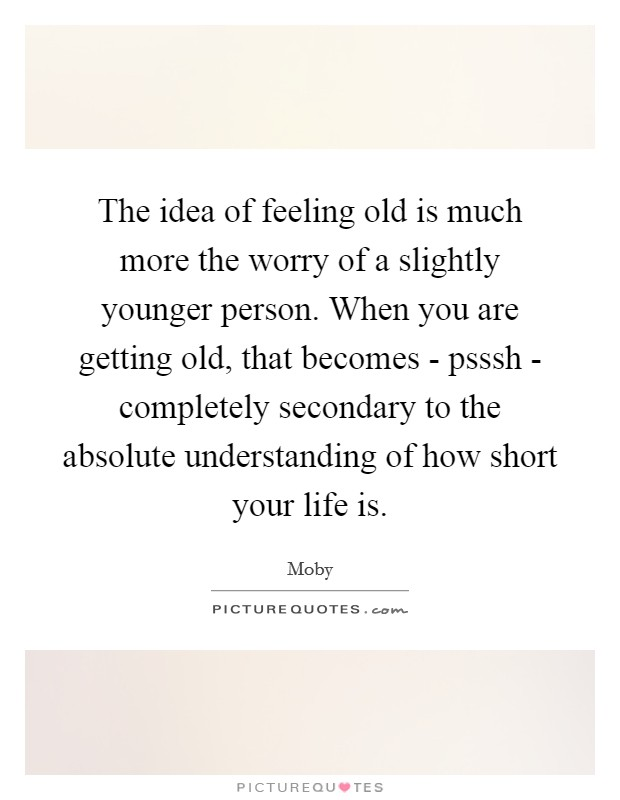 The idea of feeling old is much more the worry of a slightly younger person. When you are getting old, that becomes - psssh - completely secondary to the absolute understanding of how short your life is Picture Quote #1