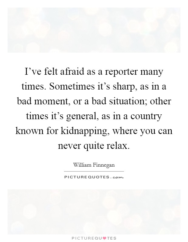 I've felt afraid as a reporter many times. Sometimes it's sharp, as in a bad moment, or a bad situation; other times it's general, as in a country known for kidnapping, where you can never quite relax Picture Quote #1
