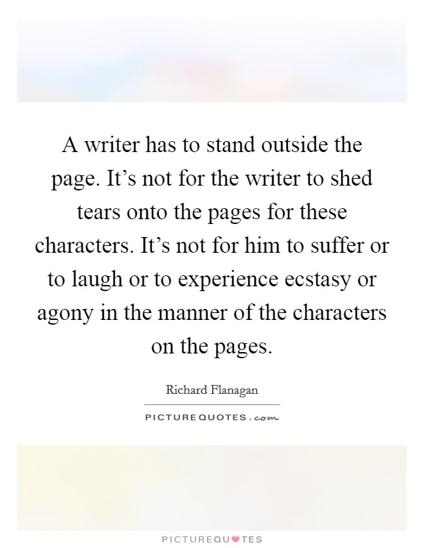 A writer has to stand outside the page. It's not for the writer to shed tears onto the pages for these characters. It's not for him to suffer or to laugh or to experience ecstasy or agony in the manner of the characters on the pages Picture Quote #1