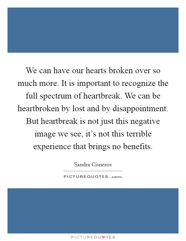 We can have our hearts broken over so much more. It is important to recognize the full spectrum of heartbreak. We can be heartbroken by lost and by disappointment. But heartbreak is not just this negative image we see, it's not this terrible experience that brings no benefits Picture Quote #1