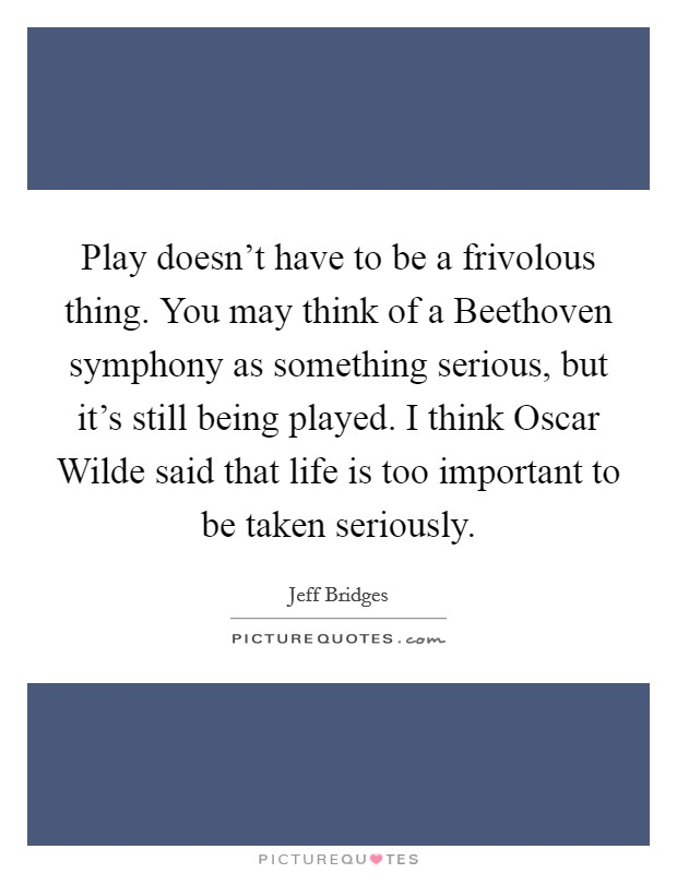 Play doesn't have to be a frivolous thing. You may think of a Beethoven symphony as something serious, but it's still being played. I think Oscar Wilde said that life is too important to be taken seriously Picture Quote #1
