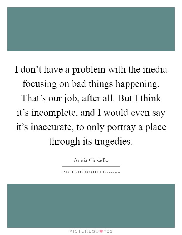 I don't have a problem with the media focusing on bad things happening. That's our job, after all. But I think it's incomplete, and I would even say it's inaccurate, to only portray a place through its tragedies Picture Quote #1