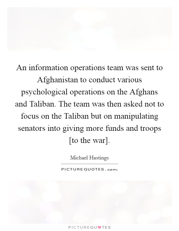 An information operations team was sent to Afghanistan to conduct various psychological operations on the Afghans and Taliban. The team was then asked not to focus on the Taliban but on manipulating senators into giving more funds and troops [to the war] Picture Quote #1