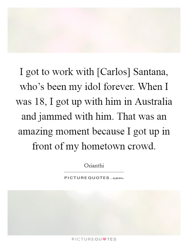 I got to work with [Carlos] Santana, who's been my idol forever. When I was 18, I got up with him in Australia and jammed with him. That was an amazing moment because I got up in front of my hometown crowd Picture Quote #1