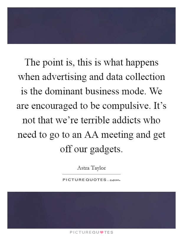 The point is, this is what happens when advertising and data collection is the dominant business mode. We are encouraged to be compulsive. It's not that we're terrible addicts who need to go to an AA meeting and get off our gadgets Picture Quote #1
