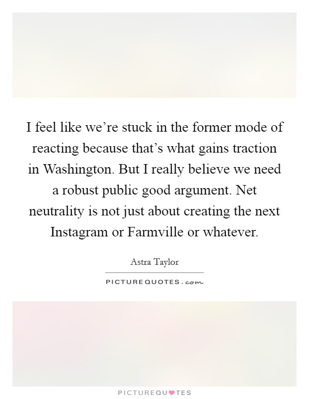 I feel like we're stuck in the former mode of reacting because that's what gains traction in Washington. But I really believe we need a robust public good argument. Net neutrality is not just about creating the next Instagram or Farmville or whatever Picture Quote #1