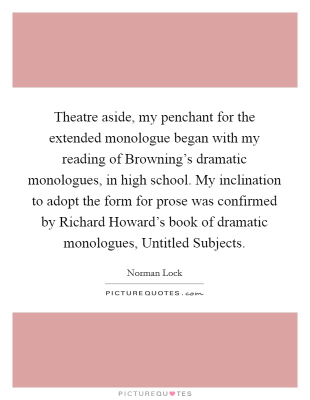 Theatre aside, my penchant for the extended monologue began with my reading of Browning's dramatic monologues, in high school. My inclination to adopt the form for prose was confirmed by Richard Howard's book of dramatic monologues, Untitled Subjects Picture Quote #1