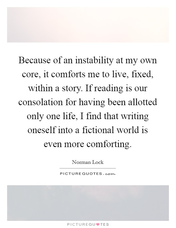Because of an instability at my own core, it comforts me to live, fixed, within a story. If reading is our consolation for having been allotted only one life, I find that writing oneself into a fictional world is even more comforting Picture Quote #1