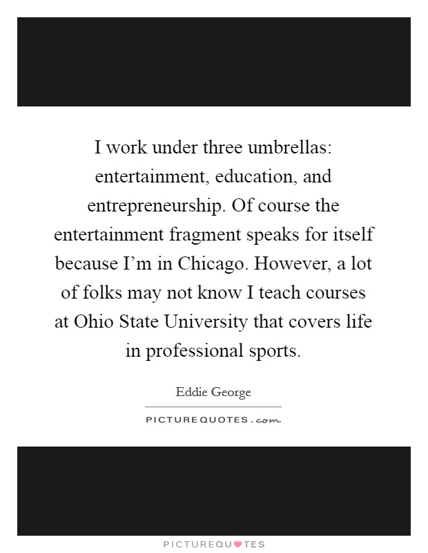 I work under three umbrellas: entertainment, education, and entrepreneurship. Of course the entertainment fragment speaks for itself because I'm in Chicago. However, a lot of folks may not know I teach courses at Ohio State University that covers life in professional sports Picture Quote #1